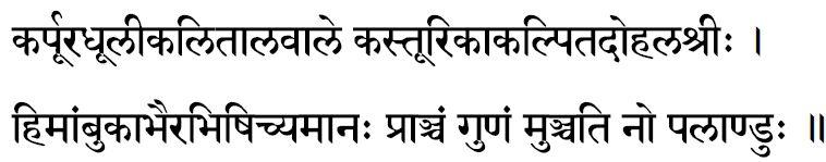 कर्पुरधुलीकलितालवाले कस्तूरिकाकल्पितदोहलश्री: । हिमांबुकाभैरभिषिच्यमान: प्राञ्चं गुणं मुञ्चति नो पलाण्डु:॥